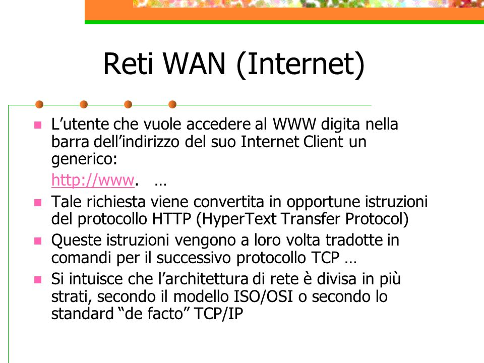 Reti WAN (Internet) Lutente che vuole accedere al WWW digita nella barra dellindirizzo del suo Internet Client un generico: http://wwwhttp://www. … Ta