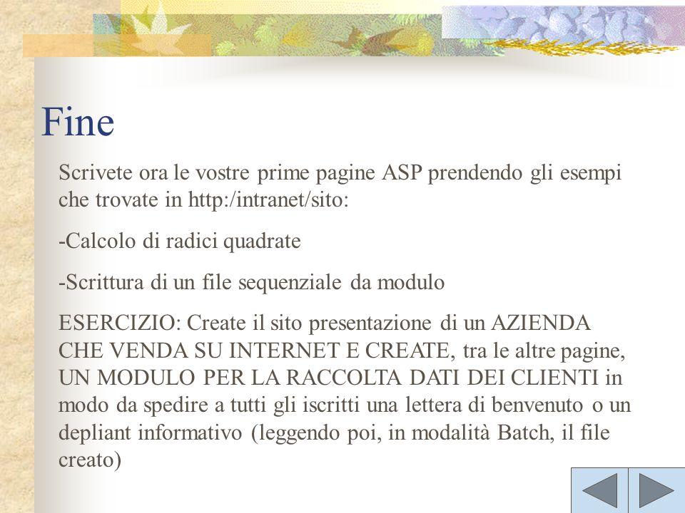 Scrivete ora le vostre prime pagine ASP prendendo gli esempi che trovate in http:/intranet/sito: -Calcolo di radici quadrate -Scrittura di un file sequenziale da modulo ESERCIZIO: Create il sito presentazione di un AZIENDA CHE VENDA SU INTERNET E CREATE, tra le altre pagine, UN MODULO PER LA RACCOLTA DATI DEI CLIENTI in modo da spedire a tutti gli iscritti una lettera di benvenuto o un depliant informativo (leggendo poi, in modalità Batch, il file creato) Fine