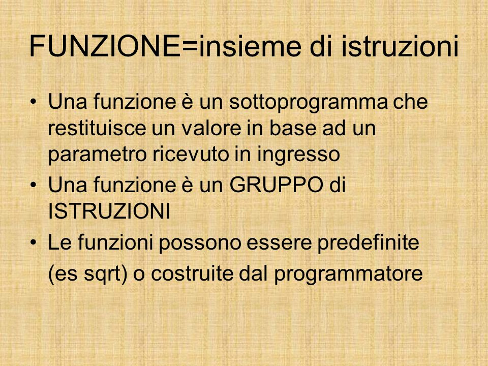 FUNZIONE=insieme di istruzioni Una funzione è un sottoprogramma che restituisce un valore in base ad un parametro ricevuto in ingresso Una funzione è un GRUPPO di ISTRUZIONI Le funzioni possono essere predefinite (es sqrt) o costruite dal programmatore