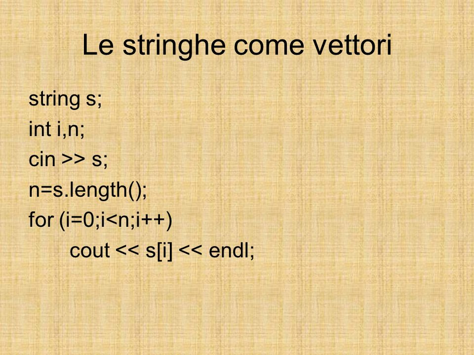 Le stringhe come vettori string s; int i,n; cin >> s; n=s.length(); for (i=0;i<n;i++) cout << s[i] << endl;
