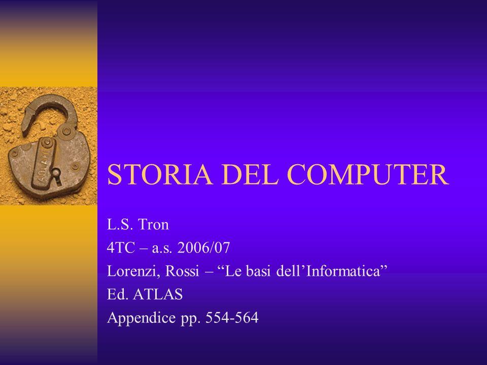 STORIA DEL COMPUTER L.S. Tron 4TC – a.s. 2006/07 Lorenzi, Rossi – Le basi dellInformatica Ed. ATLAS Appendice pp. 554-564