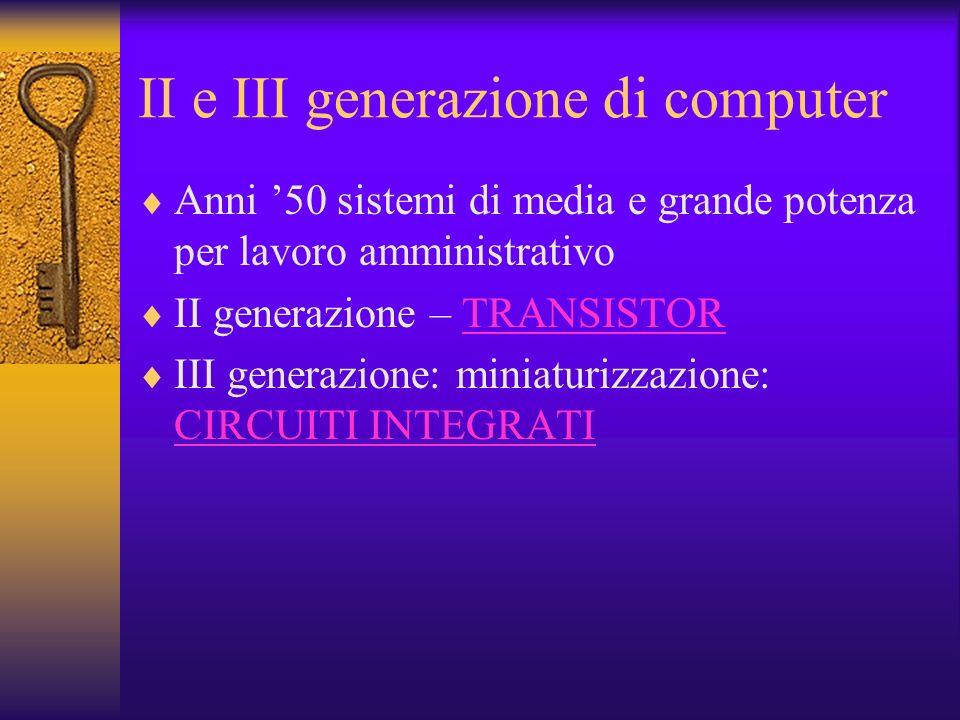 II e III generazione di computer Anni 50 sistemi di media e grande potenza per lavoro amministrativo II generazione – TRANSISTORTRANSISTOR III generaz