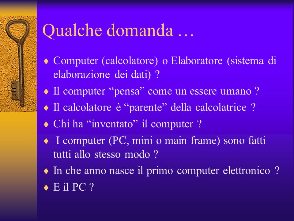 Qualche domanda … Computer (calcolatore) o Elaboratore (sistema di elaborazione dei dati) ? Il computer pensa come un essere umano ? Il calcolatore è