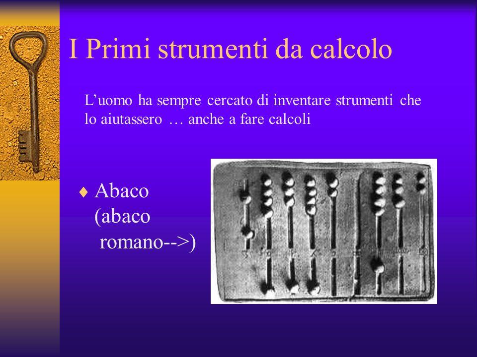 I Primi strumenti da calcolo Abaco (abaco romano-->) Luomo ha sempre cercato di inventare strumenti che lo aiutassero … anche a fare calcoli