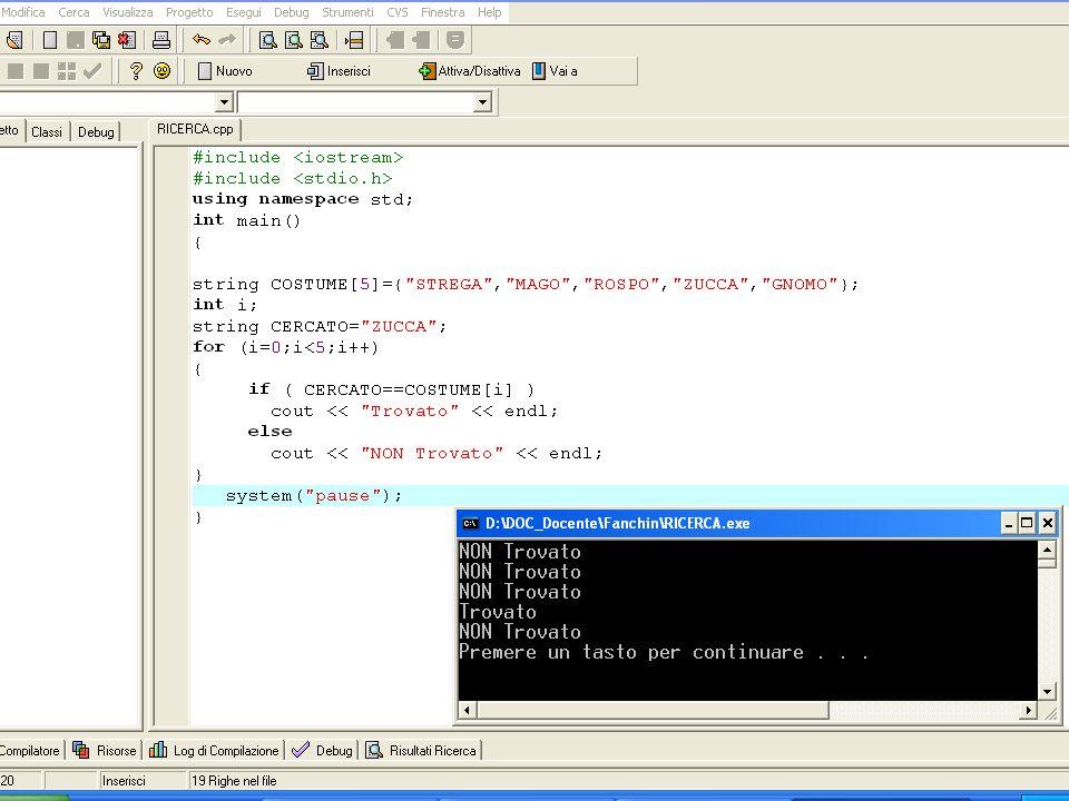 Soluzione 1 (flag TROVATO) #include using namespace std; int main() { string COSTUME[5]={ STREGA , MAGO , ROSPO , ZUCCA , GNOMO }; int i; string CERCATO= ZUCCA ; bool TROVATO=false; for (i=0;i<5;i++) { if ( CERCATO==COSTUME[i] ) TROVATO=true; } // FUORI dal ciclo if ( TROVATO==true ) cout << Trovato << endl; else cout << NON Trovato << endl; system( pause ); }