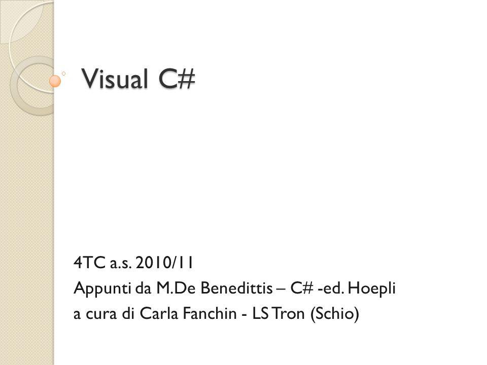 Visual C# 4TC a.s. 2010/11 Appunti da M.De Benedittis – C# -ed. Hoepli a cura di Carla Fanchin - LS Tron (Schio)