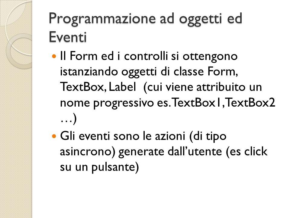 Programmazione ad oggetti ed Eventi Il Form ed i controlli si ottengono istanziando oggetti di classe Form, TextBox, Label (cui viene attribuito un no