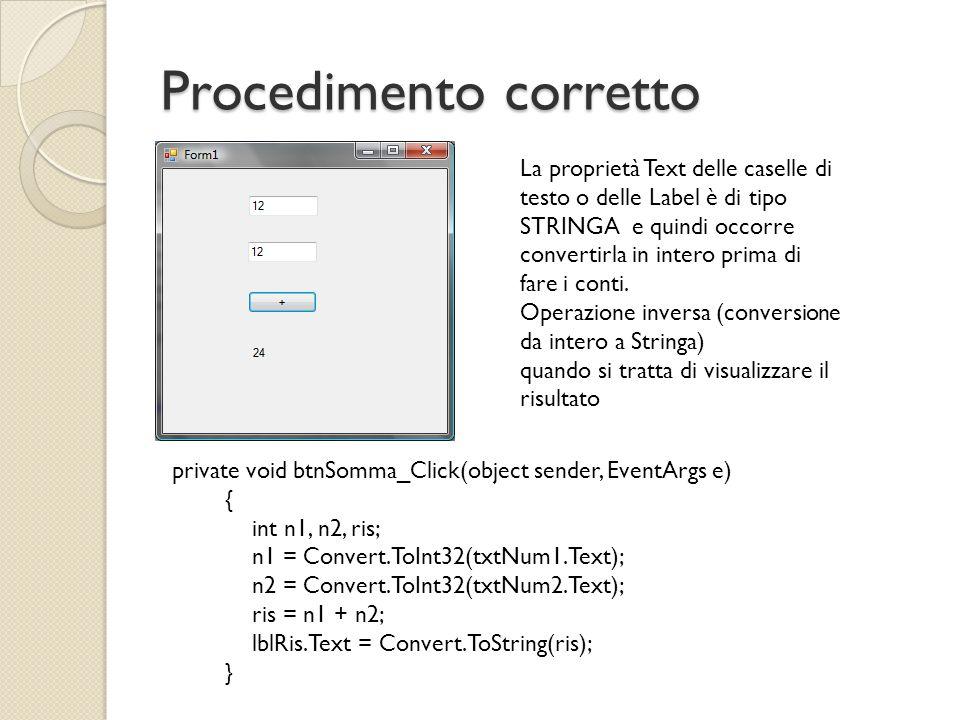 Procedimento corretto private void btnSomma_Click(object sender, EventArgs e) { int n1, n2, ris; n1 = Convert.ToInt32(txtNum1.Text); n2 = Convert.ToIn