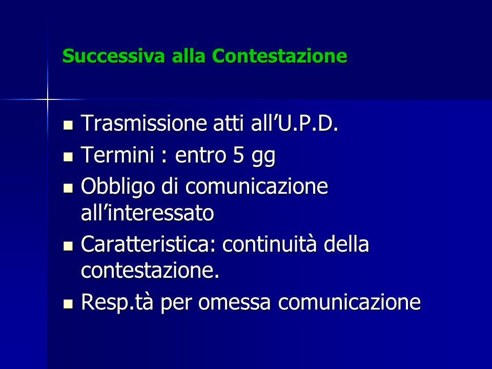 Successiva alla Contestazione Trasmissione atti allU.P.D. Trasmissione atti allU.P.D. Termini : entro 5 gg Termini : entro 5 gg Obbligo di comunicazio