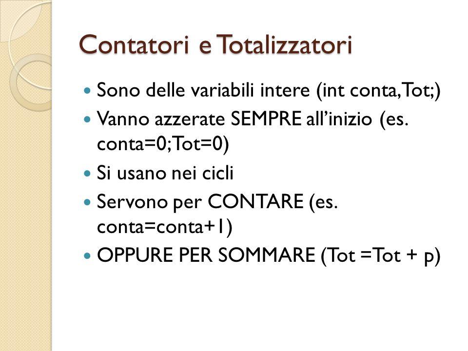 Contatori e Totalizzatori Sono delle variabili intere (int conta,Tot;) Vanno azzerate SEMPRE allinizio (es.