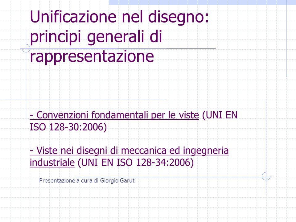 Unificazione nel disegno: principi generali di rappresentazione Presentazione a cura di Giorgio Garuti - Convenzioni fondamentali per le viste (UNI EN