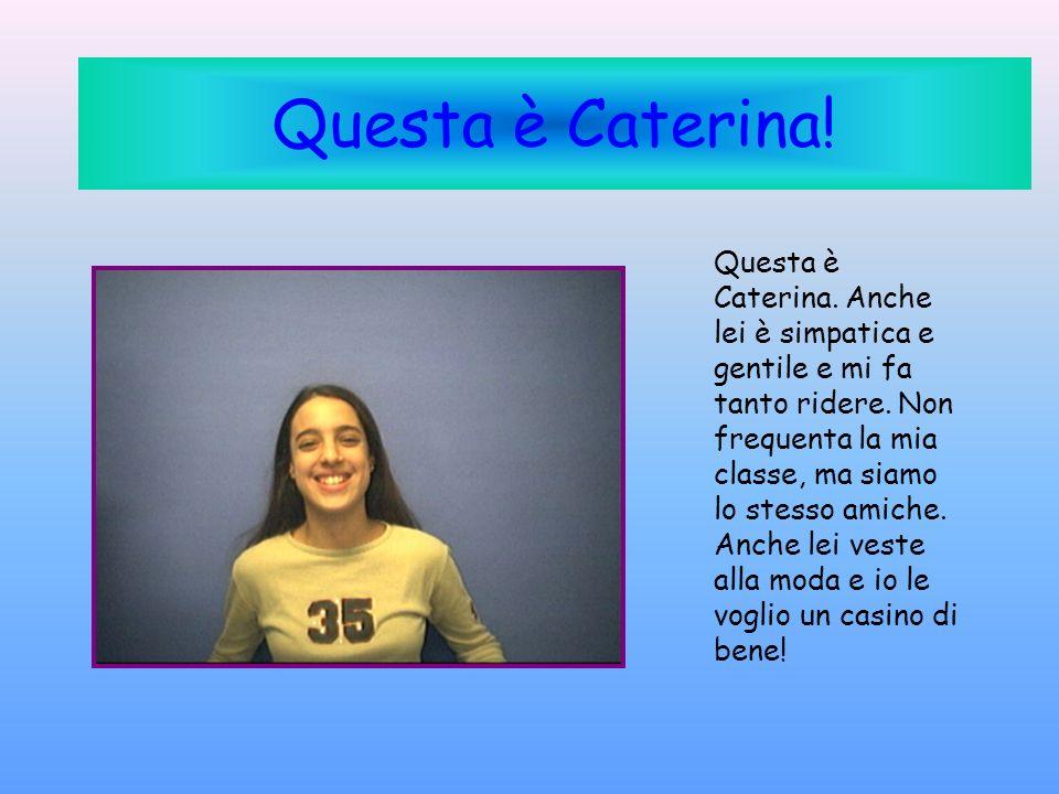 Questa è Caterina! Questa è Caterina. Anche lei è simpatica e gentile e mi fa tanto ridere. Non frequenta la mia classe, ma siamo lo stesso amiche. An