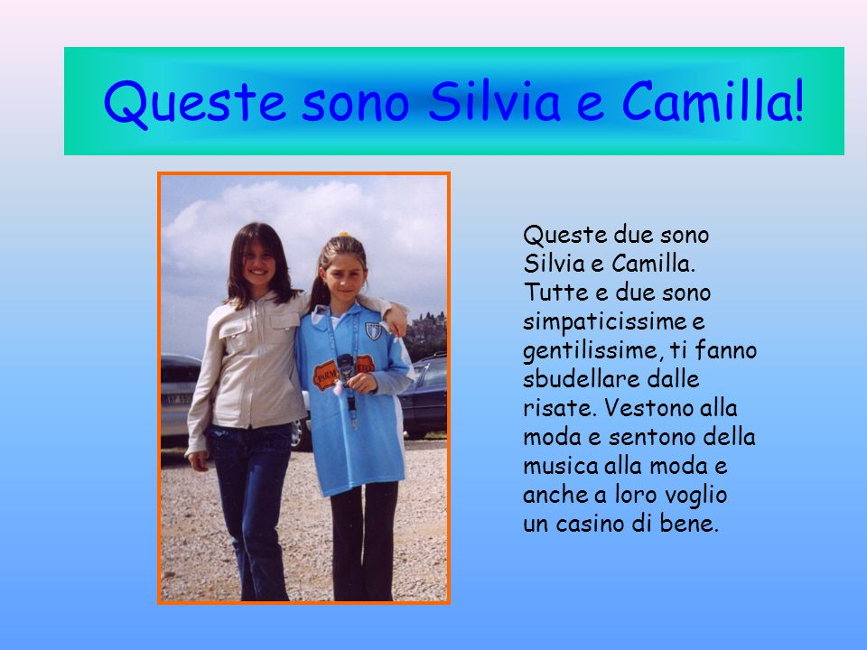 Queste sono Silvia e Camilla! Queste due sono Silvia e Camilla. Tutte e due sono simpaticissime e gentilissime, ti fanno sbudellare dalle risate. Vest