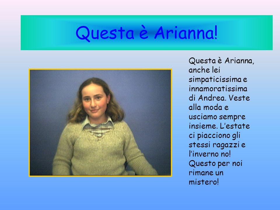 Questa è Arianna! Questa è Arianna, anche lei simpaticissima e innamoratissima di Andrea. Veste alla moda e usciamo sempre insieme. Lestate ci piaccio