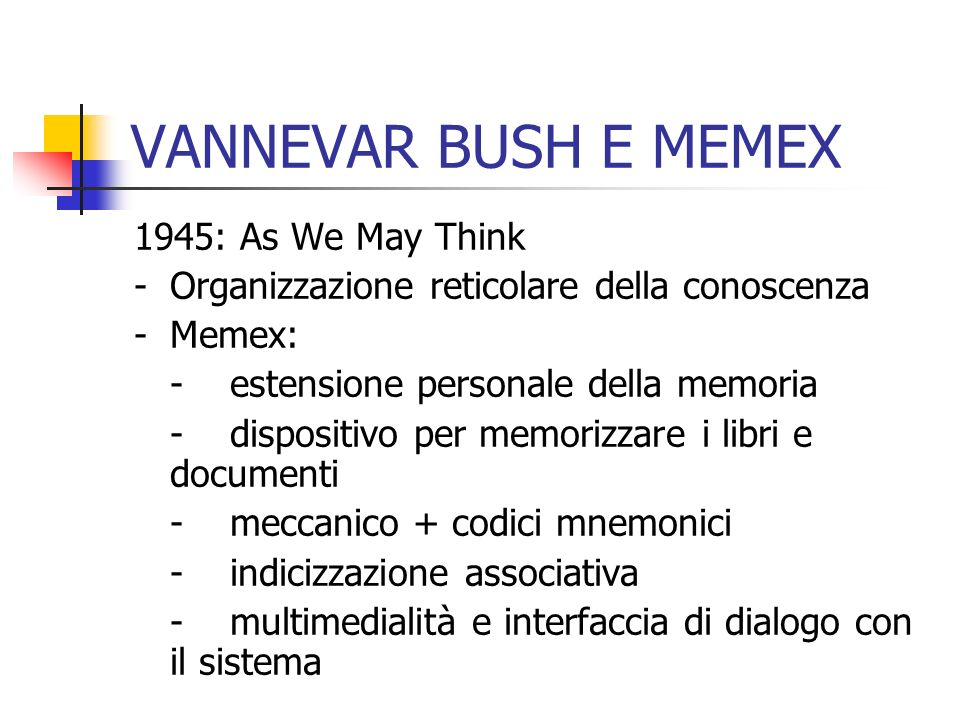 VANNEVAR BUSH E MEMEX 1945: As We May Think -Organizzazione reticolare della conoscenza -Memex: -estensione personale della memoria -dispositivo per memorizzare i libri e documenti -meccanico + codici mnemonici -indicizzazione associativa -multimedialità e interfaccia di dialogo con il sistema