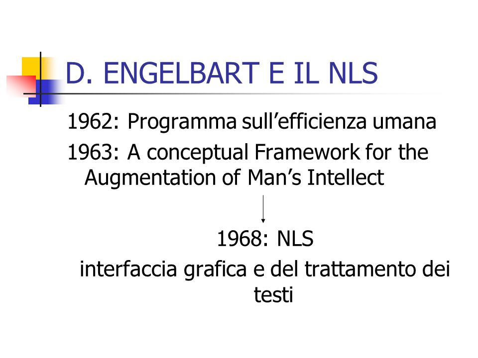 D. ENGELBART E IL NLS 1962: Programma sullefficienza umana 1963: A conceptual Framework for the Augmentation of Mans Intellect 1968: NLS interfaccia g