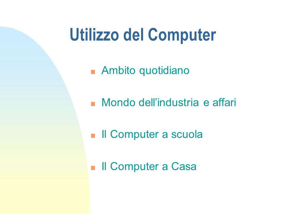 Utilizzo del Computer n Ambito quotidiano n Mondo dellindustria e affari n Il Computer a scuola n Il Computer a Casa