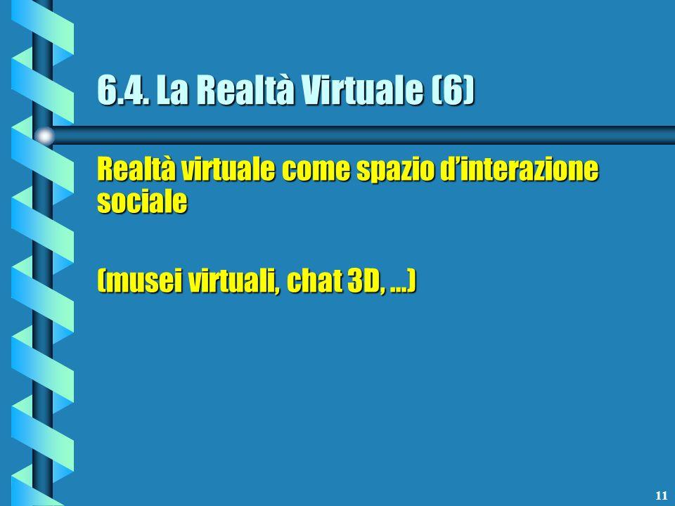 11 6.4. La Realtà Virtuale (6) Realtà virtuale come spazio dinterazione sociale (musei virtuali, chat 3D, …)