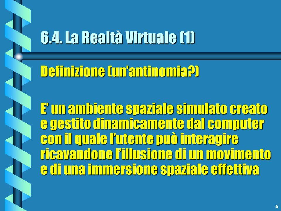 6 6.4. La Realtà Virtuale (1) Definizione (unantinomia?) E un ambiente spaziale simulato creato e gestito dinamicamente dal computer con il quale lute