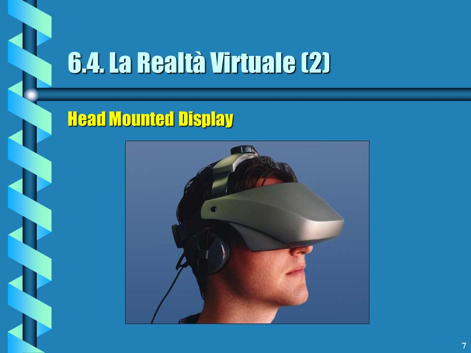 7 6.4. La Realtà Virtuale (2) Head Mounted Display