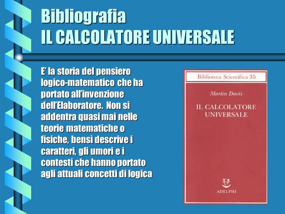 Bibliografia IL CALCOLATORE UNIVERSALE E la storia del pensiero logico-matematico che ha portato allinvenzione dellElaboratore. Non si addentra quasi