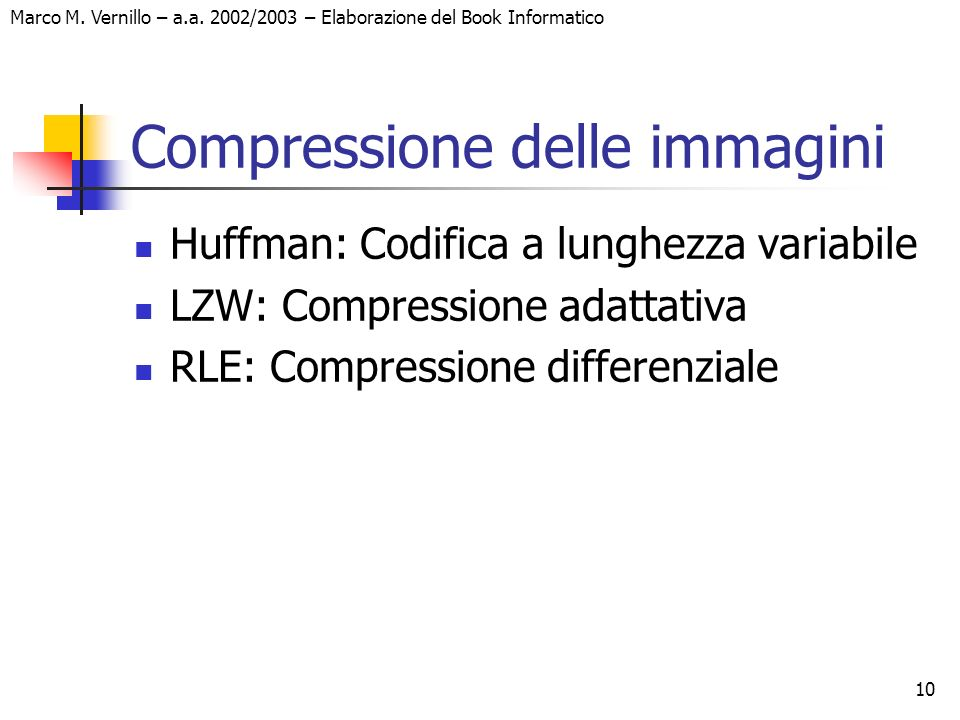 10 Marco M. Vernillo – a.a. 2002/2003 – Elaborazione del Book Informatico Compressione delle immagini Huffman: Codifica a lunghezza variabile LZW: Com