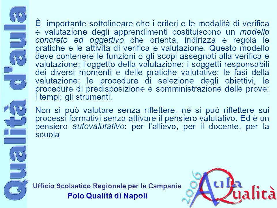 Ufficio Scolastico Regionale per la Campania Polo Qualità di Napoli È importante sottolineare che i criteri e le modalità di verifica e valutazione degli apprendimenti costituiscono un modello concreto ed oggettivo che orienta, indirizza e regola le pratiche e le attività di verifica e valutazione.