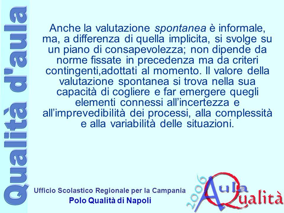 Ufficio Scolastico Regionale per la Campania Polo Qualità di Napoli Anche la valutazione spontanea è informale, ma, a differenza di quella implicita, si svolge su un piano di consapevolezza; non dipende da norme fissate in precedenza ma da criteri contingenti,adottati al momento.
