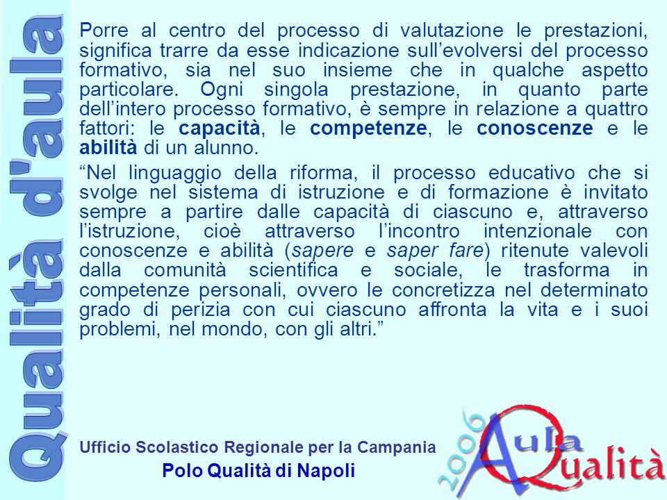 Ufficio Scolastico Regionale per la Campania Polo Qualità di Napoli Porre al centro del processo di valutazione le prestazioni, significa trarre da esse indicazione sullevolversi del processo formativo, sia nel suo insieme che in qualche aspetto particolare.