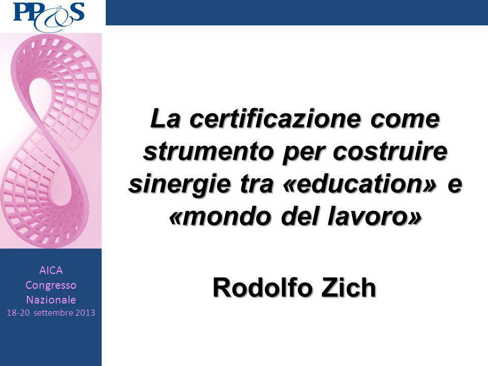 AICA Congresso Nazionale 18-20 settembre 2013 La certificazione come strumento per costruire sinergie tra «education» e «mondo del lavoro» Rodolfo Zich