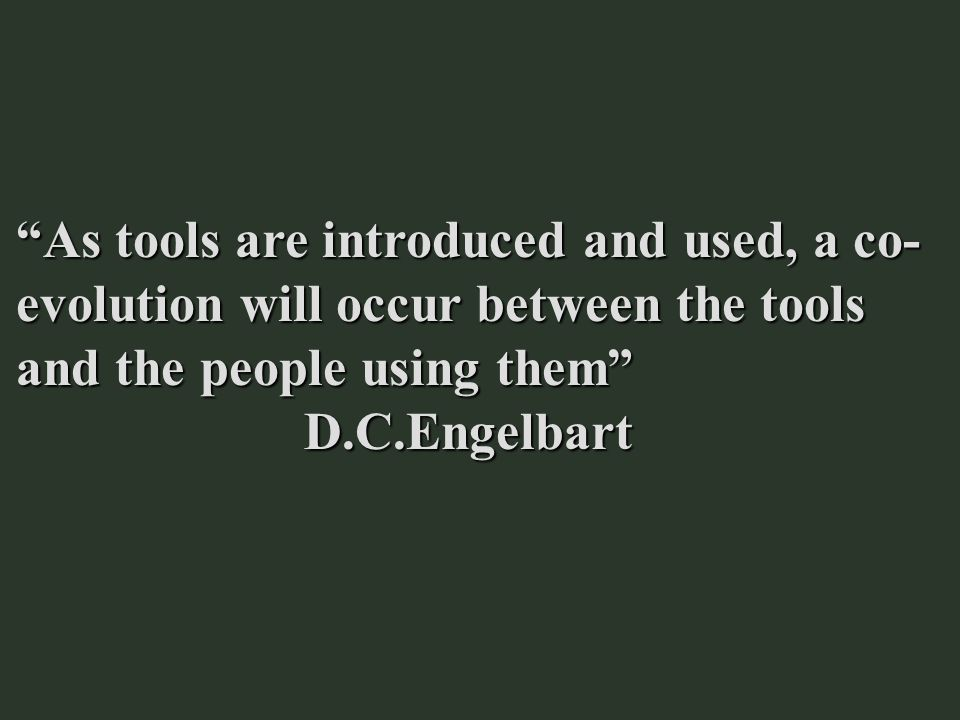 As tools are introduced and used, a co- evolution will occur between the tools and the people using them D.C.Engelbart