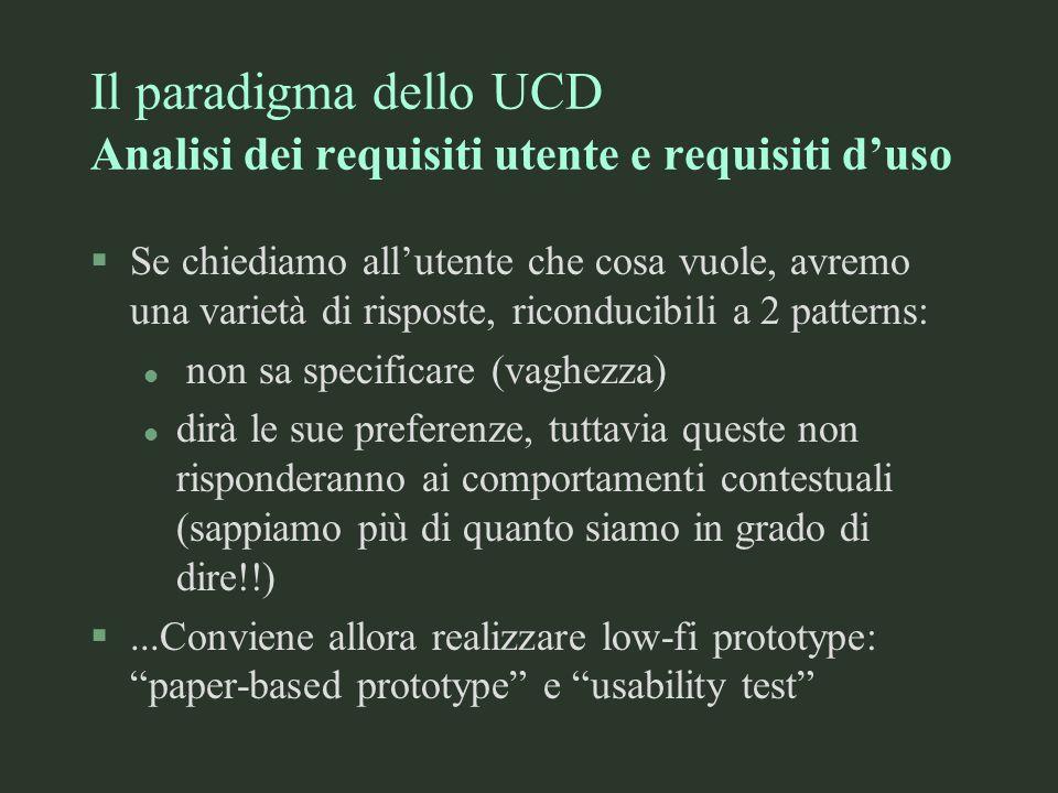 Il paradigma dello UCD Analisi dei requisiti utente e requisiti duso §Se chiediamo allutente che cosa vuole, avremo una varietà di risposte, riconduci