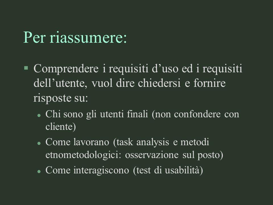 Per riassumere: §Comprendere i requisiti duso ed i requisiti dellutente, vuol dire chiedersi e fornire risposte su: l Chi sono gli utenti finali (non