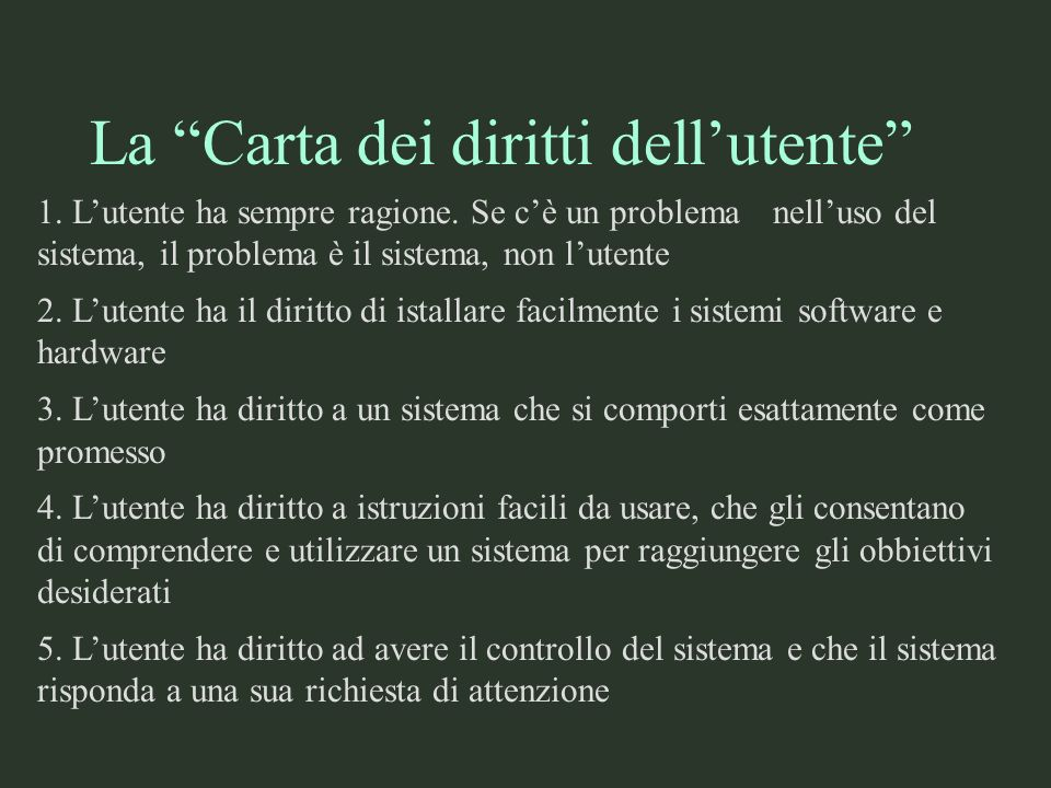 La Carta dei diritti dellutente 1. Lutente ha sempre ragione. Se cè un problema nelluso del sistema, il problema è il sistema, non lutente 2. Lutente