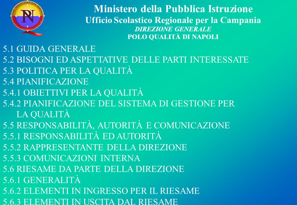 Ministero della Pubblica Istruzione Ufficio Scolastico Regionale per la Campania DIREZIONE GENERALE POLO QUALITÀ DI NAPOLI 5.1 GUIDA GENERALE 5.2 BISOGNI ED ASPETTATIVE DELLE PARTI INTERESSATE 5.3 POLITICA PER LA QUALITÀ 5.4 PIANIFICAZIONE 5.4.1 OBIETTIVI PER LA QUALITÀ 5.4.2 PIANIFICAZIONE DEL SISTEMA DI GESTIONE PER LA QUALITÀ 5.5 RESPONSABILITÀ, AUTORITÀ E COMUNICAZIONE 5.5.1 RESPONSABILITÀ ED AUTORITÀ 5.5.2 RAPPRESENTANTE DELLA DIREZIONE 5.5.3 COMUNICAZIONI INTERNA 5.6 RIESAME DA PARTE DELLA DIREZIONE 5.6.1 GENERALITÀ 5.6.2 ELEMENTI IN INGRESSO PER IL RIESAME 5.6.3 ELEMENTI IN USCITA DAL RIESAME