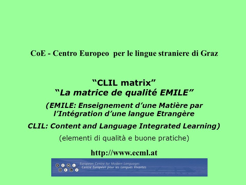 CoE - Centro Europeo per le lingue straniere di Graz CLIL matrixLa matrice de qualité EMILE (EMILE: Enseignement dune Matière par lIntégration dune langue Etrangère CLIL: Content and Language Integrated Learning) (elementi di qualità e buone pratiche) http://www.ecml.at