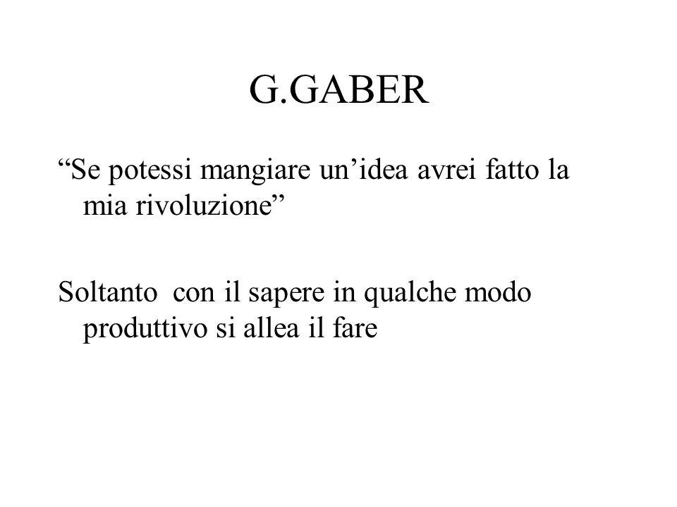 G.GABER Se potessi mangiare unidea avrei fatto la mia rivoluzione Soltanto con il sapere in qualche modo produttivo si allea il fare