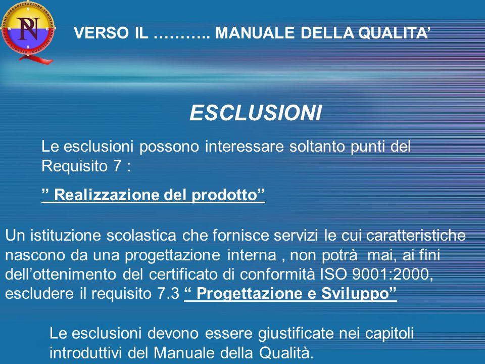 ESCLUSIONI Le esclusioni possono interessare soltanto punti del Requisito 7 : Realizzazione del prodotto Un istituzione scolastica che fornisce servizi le cui caratteristiche nascono da una progettazione interna, non potrà mai, ai fini dellottenimento del certificato di conformità ISO 9001:2000, escludere il requisito 7.3 Progettazione e Sviluppo Le esclusioni devono essere giustificate nei capitoli introduttivi del Manuale della Qualità.
