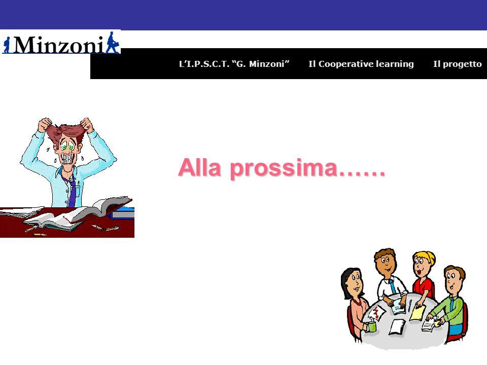 LI.P.S.C.T. G. Minzoni Il Cooperative learning Il progetto Alla prossima…… Alla prossima……