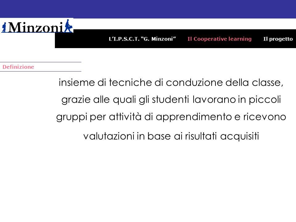 LI.P.S.C.T. G. Minzoni Il Cooperative learning Il progetto insieme di tecniche di conduzione della classe, grazie alle quali gli studenti lavorano in