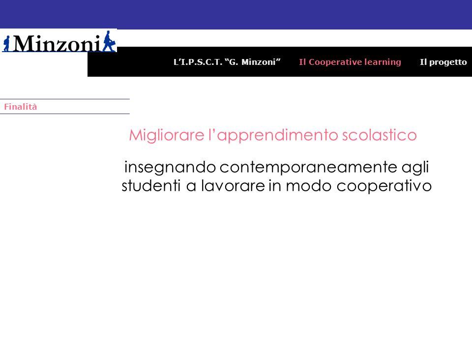 LI.P.S.C.T. G. Minzoni Il Cooperative learning Il progetto Migliorare lapprendimento scolastico Finalità insegnando contemporaneamente agli studenti a
