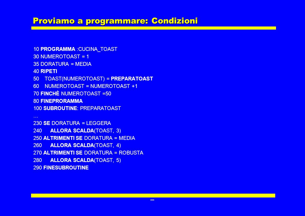xxx Proviamo a programmare: Condizioni 10 PROGRAMMA :CUCINA_TOAST 30 NUMEROTOAST = 1 35 DORATURA = MEDIA 40 RIPETI 50 TOAST(NUMEROTOAST) = PREPARATOAS