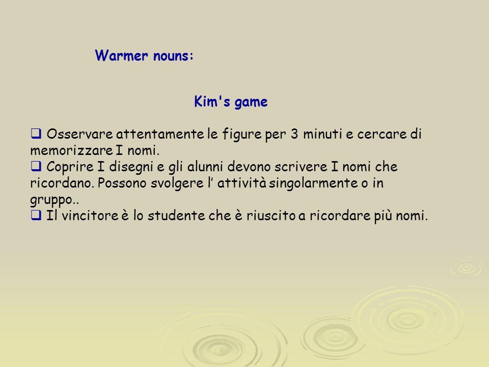 Warmer nouns: Kim's game Osservare attentamente le figure per 3 minuti e cercare di memorizzare I nomi. Coprire I disegni e gli alunni devono scrivere