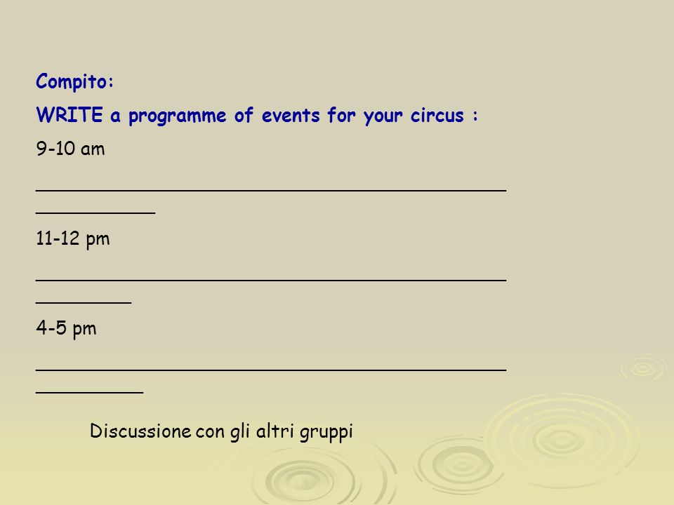 Compito: WRITE a programme of events for your circus : 9-10 am ________________________________________ __________ 11-12 pm ________________________________________ ________ 4-5 pm ________________________________________ _________ Discussione con gli altri gruppi