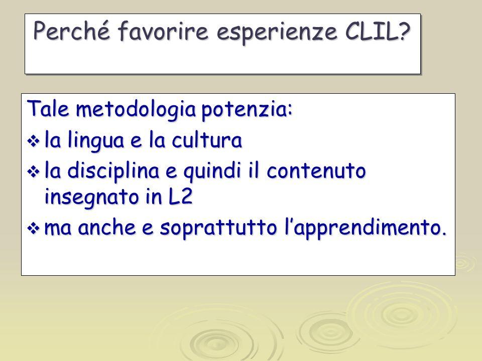 Perché favorire esperienze CLIL? Tale metodologia potenzia: la lingua e la cultura la lingua e la cultura la disciplina e quindi il contenuto insegnat