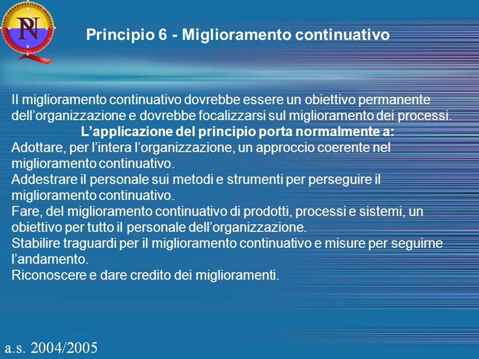 Principio 6 - Miglioramento continuativo Il miglioramento continuativo dovrebbe essere un obiettivo permanente dellorganizzazione e dovrebbe focalizza