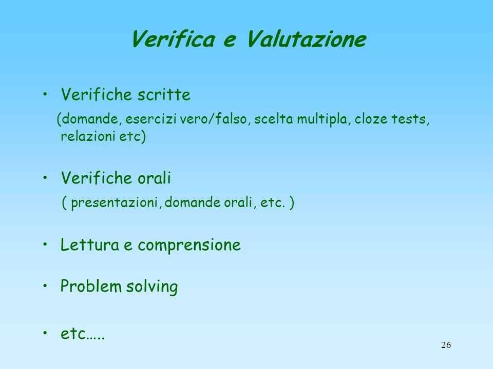 26 Verifica e Valutazione Verifiche scritte (domande, esercizi vero/falso, scelta multipla, cloze tests, relazioni etc) Verifiche orali ( presentazion