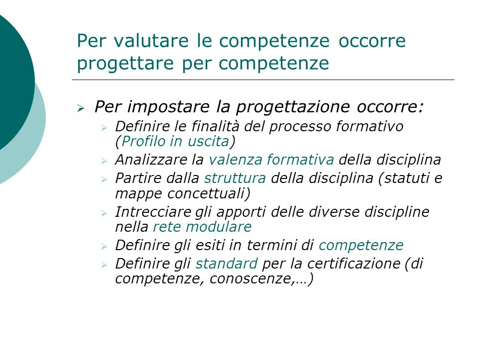 Per valutare le competenze occorre progettare per competenze Per impostare la progettazione occorre: Definire le finalità del processo formativo (Prof
