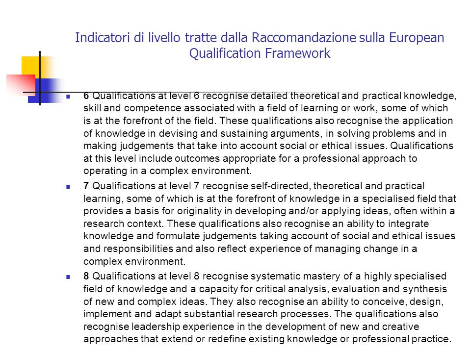 Indicatori di livello tratte dalla Raccomandazione sulla European Qualification Framework 6 Qualifications at level 6 recognise detailed theoretical and practical knowledge, skill and competence associated with a field of learning or work, some of which is at the forefront of the field.