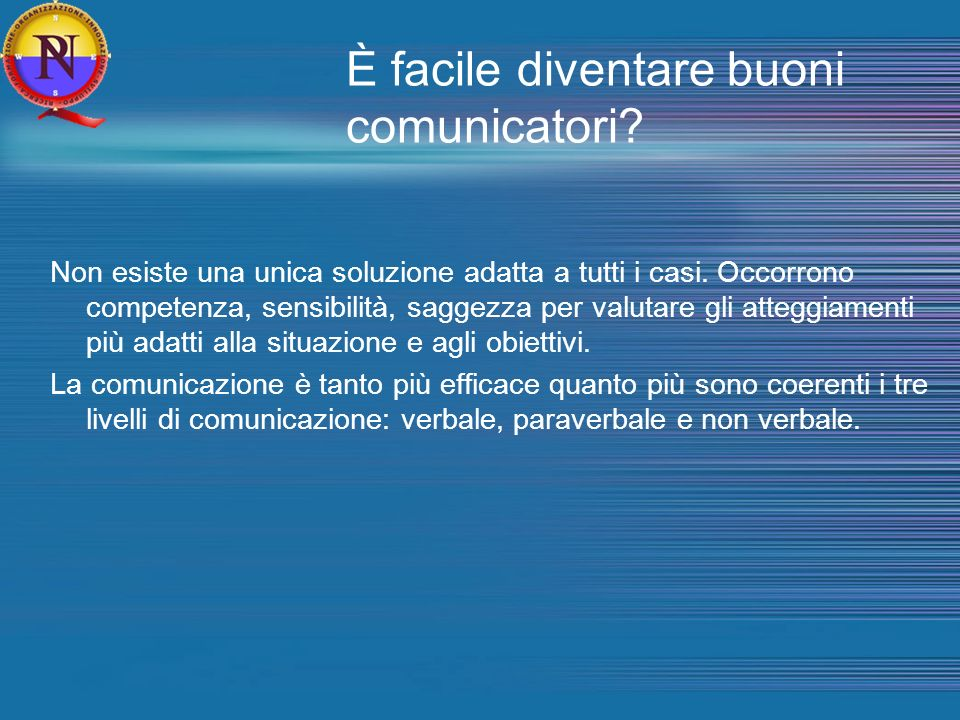 È facile diventare buoni comunicatori? Non esiste una unica soluzione adatta a tutti i casi. Occorrono competenza, sensibilità, saggezza per valutare